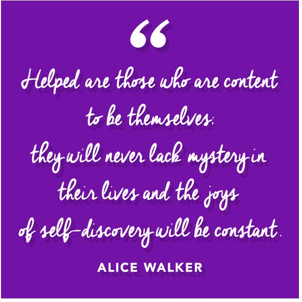 """Helped are those who are content to be themselves; they will never lack mystery in their lives and the joys of self-discovery will be constant.""  ― Alice Walker"