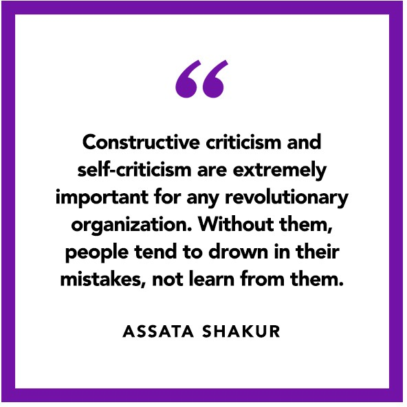 """Constructive criticism and self-criticism are extremely important for any revolutionary organization. Without them, people tend to drown in their mistakes, not learn from them."" ― Assata Shakur"