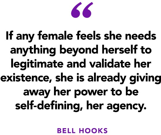 """If any female feels she needs anything beyond herself to legitimate and validate her existence, she is already giving away her power to be self-defining, her agency.""  ― bell hooks"
