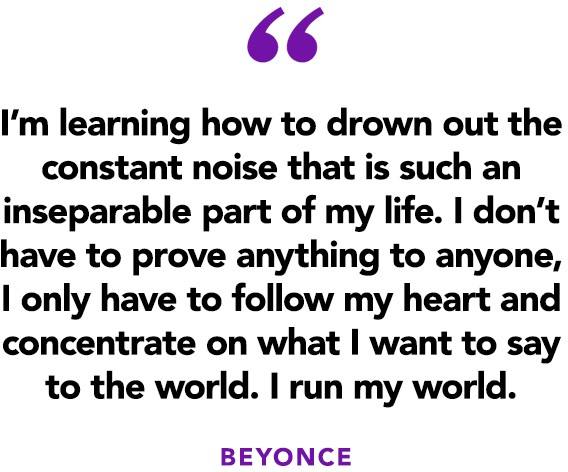 """I'm learning how to drown out the constant noise that is such an inseparable part of my life. I don't have to prove anything to anyone, I only have to follow my heart and concentrate on what I want to say to the world. I run my world."" ― Beyonce"