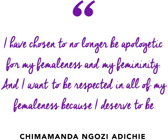 """I have chosen to no longer be apologetic for my femaleness and my femininity. And I want to be respected in all of my femaleness because I deserve to be.""  ― Chimamanda Ngozi Adichie"