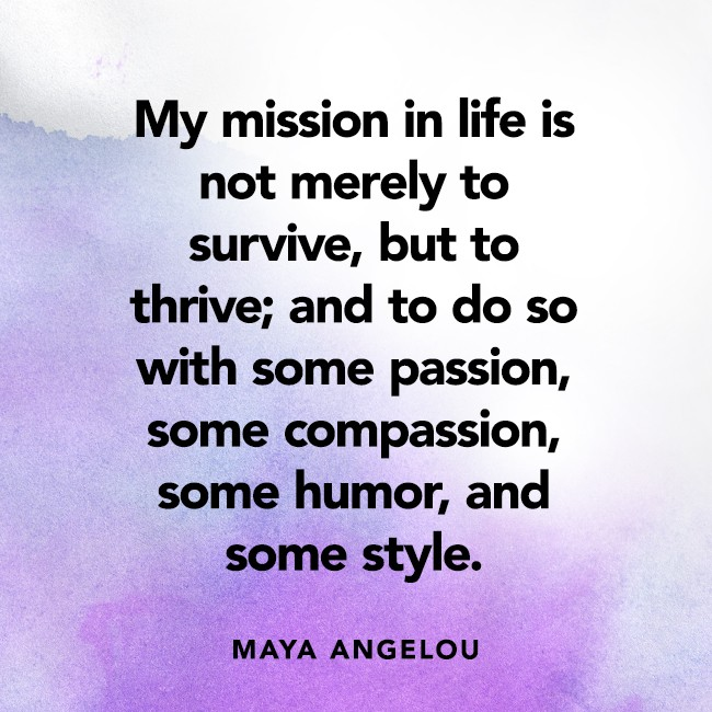 """My mission in life is not merely to survive, but to thrive; and to do so with some passion, some compassion, some humor, and some style.""  ― Maya Angelou"