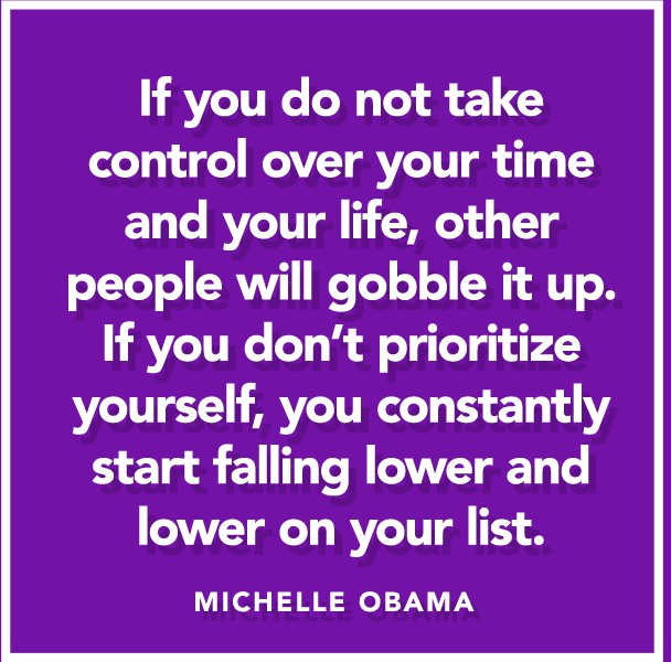 """If you do not take control over your time and your life, other people will gobble it up. If you don't prioritize yourself, you constantly start falling lower and lower on your list."" ― Michelle Obama"