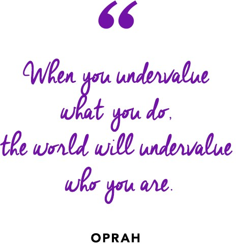 """When you undervalue what you do, the world will undervalue who you are.""  ― Oprah Winfrey"