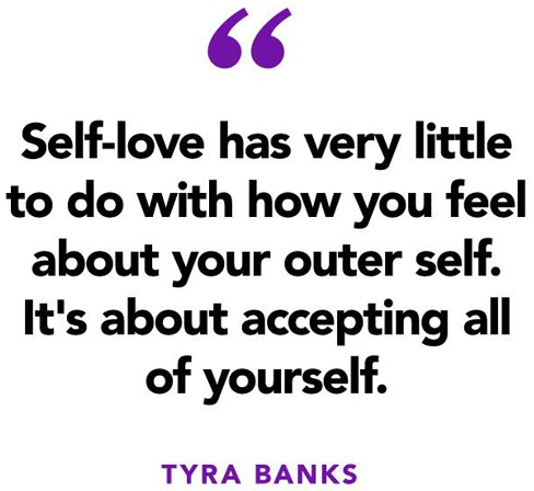 """Self-love has very little to do with how you feel about"" - Tyra Banks quote"